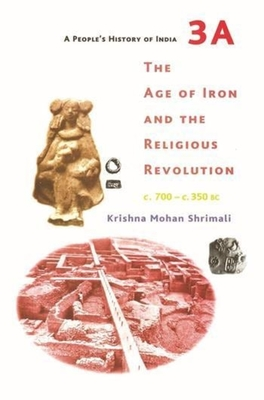 A People`s History of India 3A - The Age of Iron and the Religious Revolution, C. 700 - C. 350 BC - Shrimali, Krishna Mohan