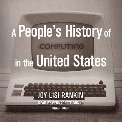 A People's History of Computing in the United States - Rankin, Joy Lisi, and Dunne, Bernadette (Read by)