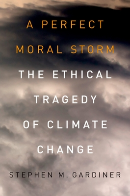 A Perfect Moral Storm: The Ethical Tragedy of Climate Change - Gardiner, Stephen M, Professor
