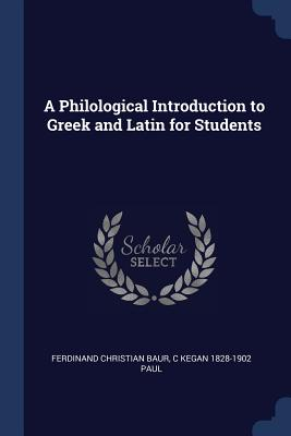 A Philological Introduction to Greek and Latin for Students - Baur, Ferdinand Christian, and Paul, C Kegan 1828-1902