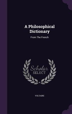 A Philosophical Dictionary: From the French - Voltaire (Creator)