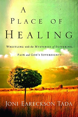 A Place of Healing: Wrestling with the Mysteries of Suffering, Pain, and God's Sovereignty - Tada, Joni Eareckson