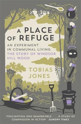 A Place of Refuge: An Experiment in Communal Living - The Story of Windsor Hill Wood - Jones, Tobias
