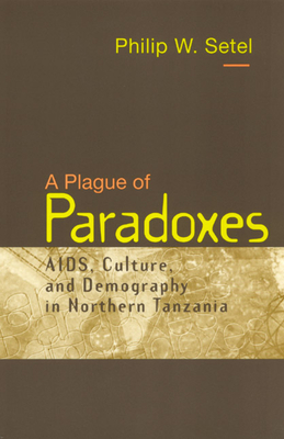 A Plague of Paradoxes: AIDS, Culture, and Demography in Northern Tanzania - Setel, Philip W