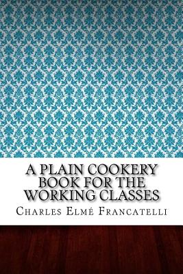 A Plain Cookery Book for the Working Classes - Francatelli, Charles Elme