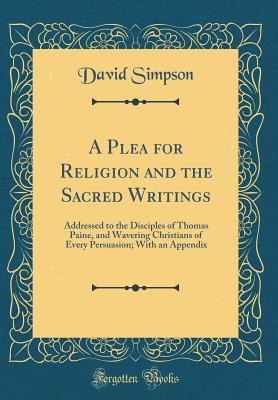 A Plea for Religion and the Sacred Writings: Addressed to the Disciples of Thomas Paine, and Wavering Christians of Every Persuasion; With an Appendix (Classic Reprint) - Simpson, David