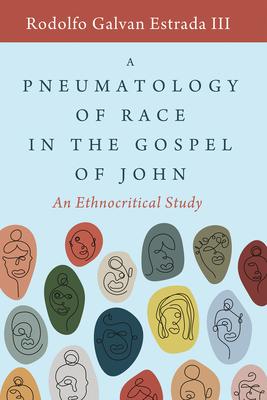 A Pneumatology of Race in the Gospel of John: An Ethnocritical Study - Estrada, Rodolfo Galvan, III