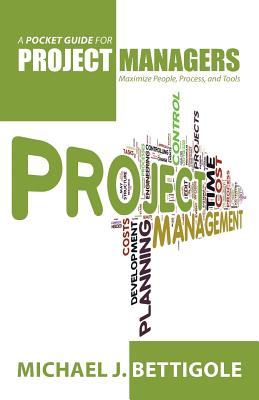 A Pocket Guide for Project Managers: Maximize People, Process, and Tools - Bettigole, Michael J