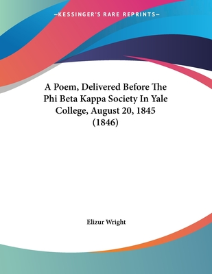 A Poem, Delivered Before the Phi Beta Kappa Society in Yale College, August 20, 1845 (1846) - Wright, Elizur