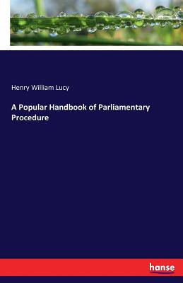 A Popular Handbook of Parliamentary Procedure - Lucy, Henry William, Sir