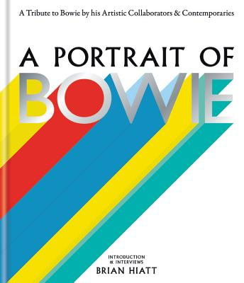 A Portrait of Bowie: A tribute to Bowie by his artistic collaborators and contemporaries - Hiatt, Brian