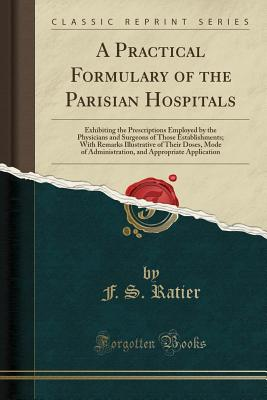 A Practical Formulary of the Parisian Hospitals: Exhibiting the Prescriptions Employed by the Physicians and Surgeons of Those Establishments; With Remarks Illustrative of Their Doses, Mode of Administration, and Appropriate Application (Classic Reprint) - Ratier, F S