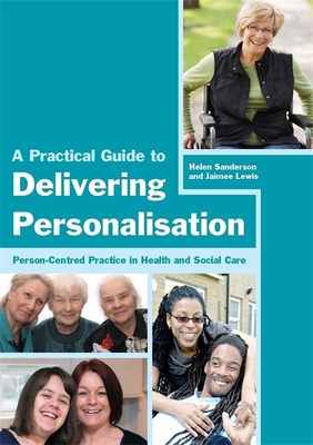 A Practical Guide to Delivering Personalisation: Person-Centred Practice in Health and Social Care - Sanderson, Helen, and Lewis, Jaimee