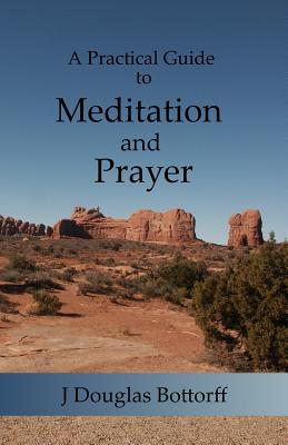 A Practical Guide to Meditation and Prayer - Bottorff, J Douglas