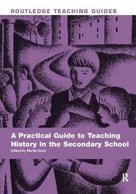 A Practical Guide to Teaching History in the Secondary School - Hunt, Martin (Editor)