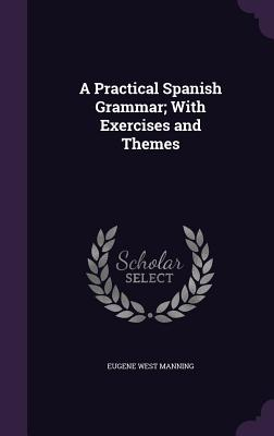 A Practical Spanish Grammar; With Exercises and Themes - Manning, Eugene West