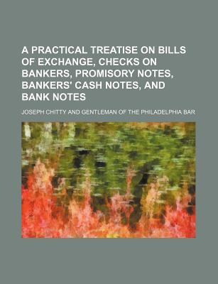 A Practical Treatise on Bills of Exchange, Checks on Bankers, Promisory Notes, Bankers' Cash Notes, and Bank Notes - Chitty, Joseph