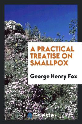 A Practical Treatise on Smallpox - Fox, George Henry