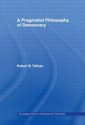 A Pragmatist Philosophy of Democracy - Talisse Robert, B, and Talisse, Robert B (Editor)