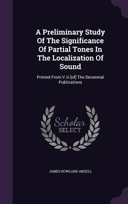 A Preliminary Study of the Significance of Partial Tones in the Localization of Sound: Printed from V.III [Of] the Decennial Publications - Angell, James Rowland