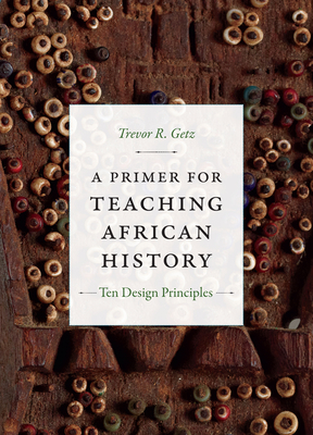 A Primer for Teaching African History: Ten Design Principles - Getz, Trevor R, Professor