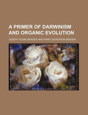 A Primer of Darwinism and Organic Evolution - Bergen, Joseph Young