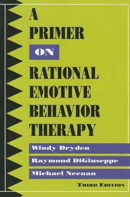 A Primer on Rational Emotive Behavior Therapy - Dryden, Windy, Dr., and DiGiuseppe, Raymond, and Neenan, Michael, Mr.