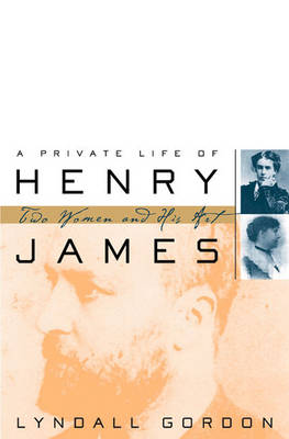 A Private Life of Henry James: Two Women and His Art - Gordon, Lyndall