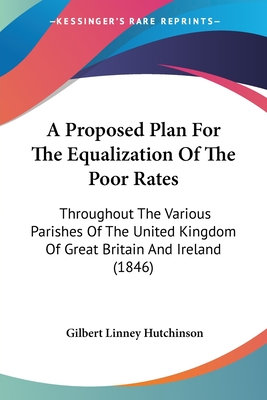A Proposed Plan for the Equalization of the Poor Rates: Throughout the Various Parishes of the United Kingdom of Great Britain and Ireland (1846) - Hutchinson, Gilbert Linney