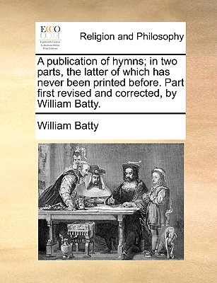A Publication of Hymns; In Two Parts, the Latter of Which Has Never Been Printed Before. Part First Revised and Corrected, by William Batty. - Batty, William