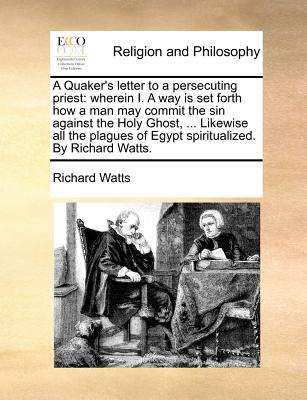 A Quaker's Letter to a Persecuting Priest: Wherein I. a Way Is Set Forth How a Man May Commit the Sin Against the Holy Ghost, ... Likewise All the Plagues of Egypt Spiritualized. by Richard Watts. - Watts, Richard, Dr.