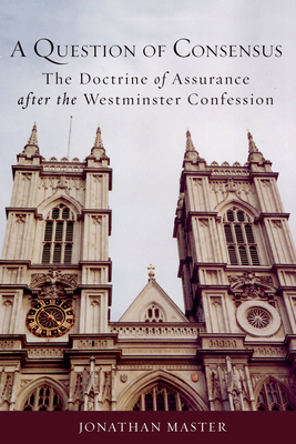 A Question of Consensus the Doctrine of Assurance After the Westminster Confession - Master, Jonathan