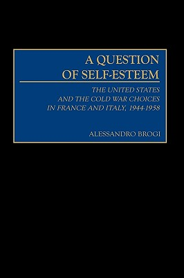 A Question of Self-Esteem: The United States and the Cold War Choices in France and Italy, 1944-1958 - Brogi, Alessandro