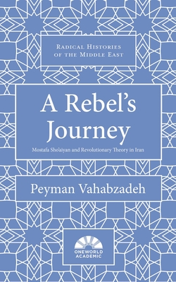 A Rebel's Journey: Mostafa Sho'aiyan and Revolutionary Theory in Iran - Vahabzadeh, Peyman
