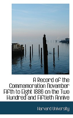 A Record of the Commemoration November Fifth to Eight 1886 on the Two Hundred and Fiftieth Annive - Harvard University (Creator)
