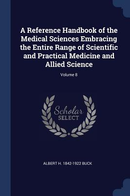 A Reference Handbook of the Medical Sciences Embracing the Entire Range of Scientific and Practical Medicine and Allied Science; Volume 8 - Buck, Albert H 1842-1922