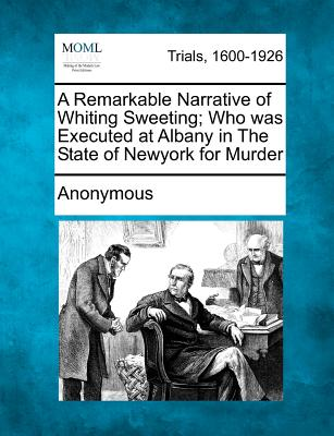 A Remarkable Narrative of Whiting Sweeting; Who Was Executed at Albany in the State of Newyork for Murder - Anonymous