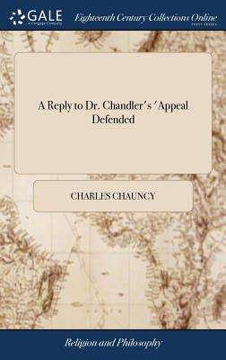 A Reply to Dr. Chandler's 'appeal Defended: 'wherein His Mistakes Are Rectified, His False Arguing Refuted, and the Objections Against the Planned American Episcopate Shewn to Remain in Full Force - Chauncy, Charles