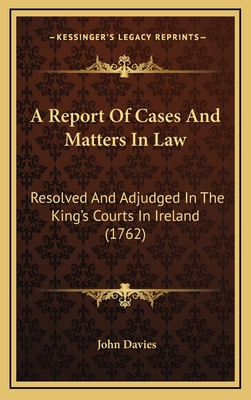 A Report of Cases and Matters in Law: Resolved and Adjudged in the King's Courts in Ireland (1762) - Davies, John