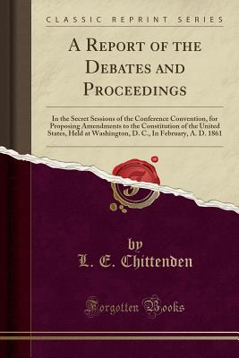 A Report of the Debates and Proceedings: In the Secret Sessions of the Conference Convention, for Proposing Amendments to the Constitution of the United States, Held at Washington, D. C., in February, A. D. 1861 (Classic Reprint) - Chittenden, L E