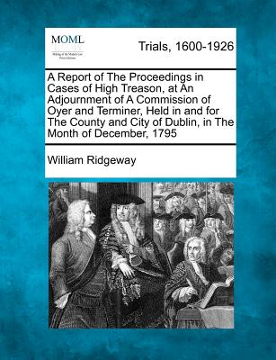 A Report of the Proceedings in Cases of High Treason, at an Adjournment of a Commission of Oyer and Terminer, Held in and for the County and City of Dublin, in the Month of December, 1795 - Ridgeway, William