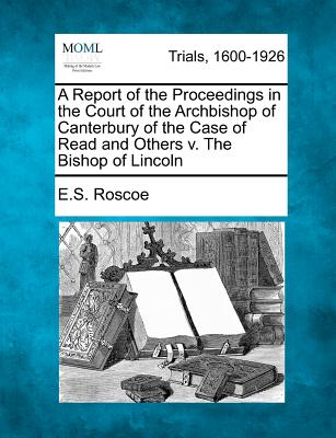 A Report of the Proceedings in the Court of the Archbishop of Canterbury of the Case of Read and Others V. the Bishop of Lincoln - Roscoe, E S