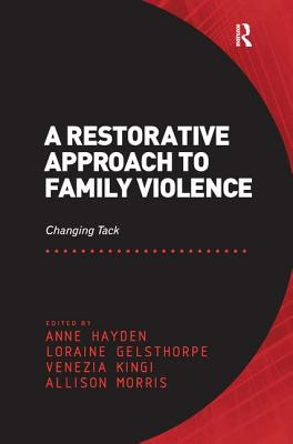 A Restorative Approach to Family Violence: Changing Tack. Edited by Anne Hayden, Loraine Gelsthorpe, Venezia Kingi and Allison Morris - Hayden, Anne, and Gelsthorpe, Loraine, and Morris, Allison