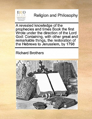 A Revealed Knowledge of the Prophecies and Times Book the First Wrote Under the Direction of the Lord God: Containing, with Other Great and Remarkable Things, the Restoration of the Hebrews to Jerusalem, by 1798 - Brothers, Richard