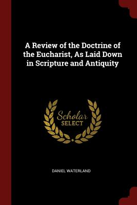 A Review of the Doctrine of the Eucharist, as Laid Down in Scripture and Antiquity - Waterland, Daniel