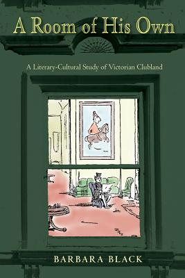A Room of His Own: A Literary-Cultural Study of Victorian Clubland - Black, Barbara
