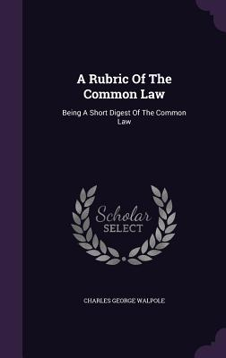 A Rubric of the Common Law: Being a Short Digest of the Common Law - Walpole, Charles George