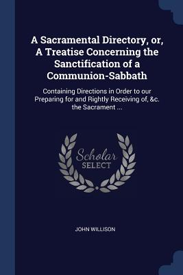A Sacramental Directory, Or, a Treatise Concerning the Sanctification of a Communion-Sabbath: Containing Directions in Order to Our Preparing for and Rightly Receiving Of, &c. the Sacrament ... - Willison, John, Sir