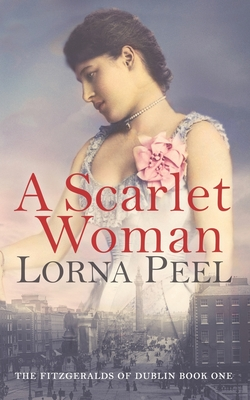 A Scarlet Woman: The Fitzgeralds of Dublin Book One - Peel, Lorna
