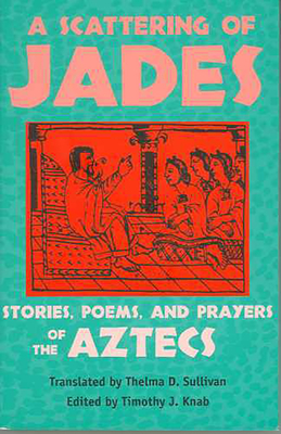 A Scattering of Jades: Stories, Poems, and Prayers of the Aztecs - Knab, Timothy J (Editor), and Sullivan, Thelma D (Translated by)